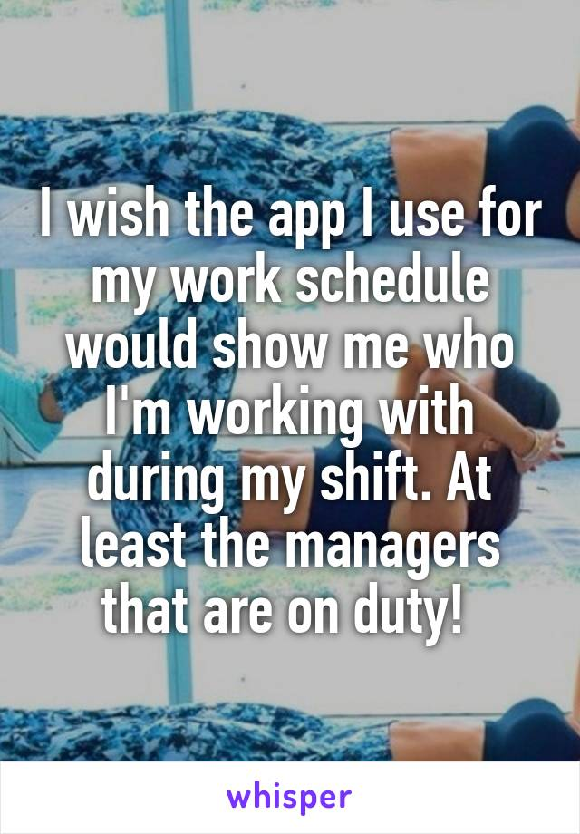 I wish the app I use for my work schedule would show me who I'm working with during my shift. At least the managers that are on duty!