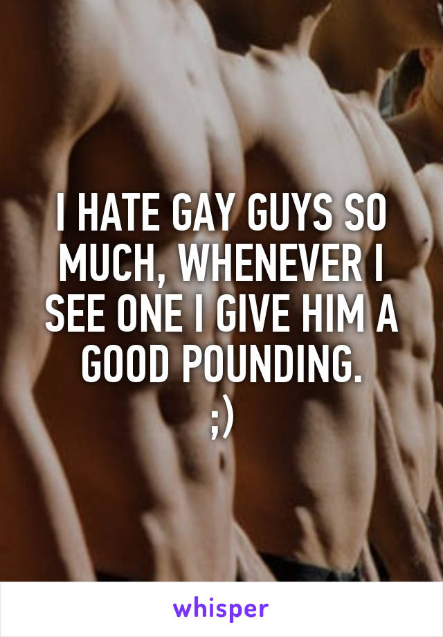 I HATE GAY GUYS SO MUCH, WHENEVER I SEE ONE I GIVE HIM A GOOD POUNDING. ;)