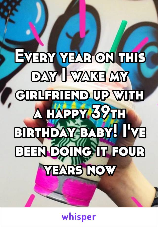 Every year on this day I wake my girlfriend up with a happy 39th birthday baby! I've been doing it four years now