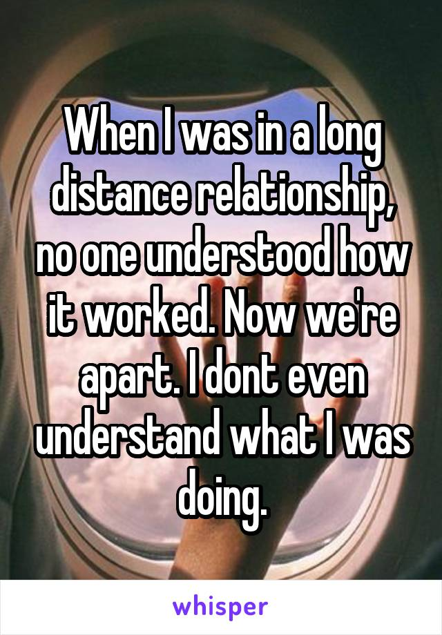 When I was in a long distance relationship, no one understood how it worked. Now we're apart. I dont even understand what I was doing.