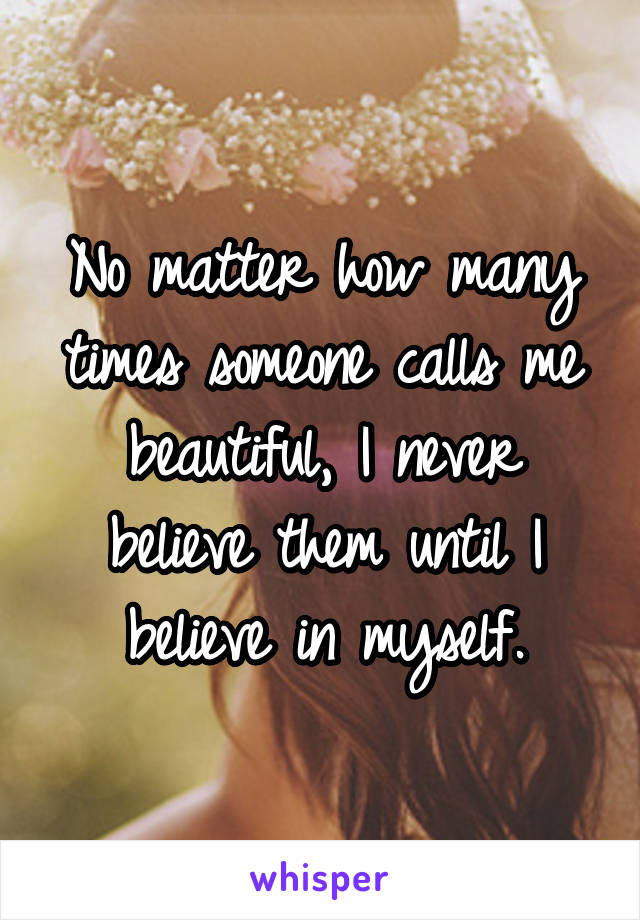 No matter how many times someone calls me beautiful, I never believe them until I believe in myself.