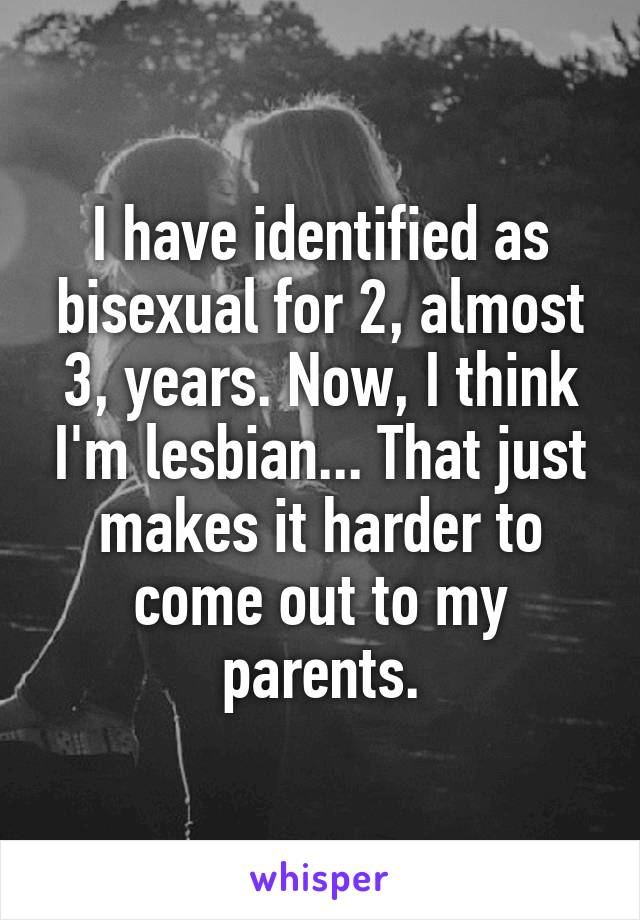 I have identified as bisexual for 2, almost 3, years. Now, I think I'm lesbian... That just makes it harder to come out to my parents.
