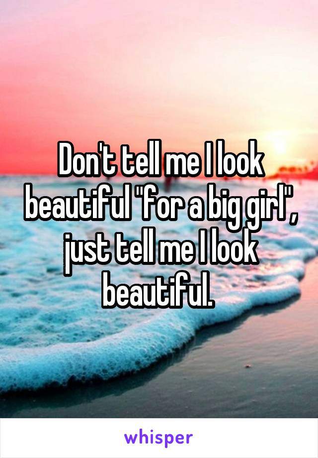 "Don't tell me I look beautiful ""for a big girl"", just tell me I look beautiful."