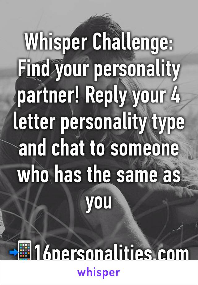 Whisper Challenge: Find your personality partner! Reply your 4 letter personality type and chat to someone ...