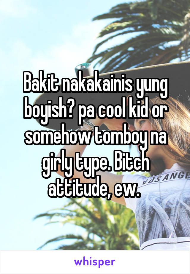 Bakit nakakainis yung boyish? pa cool kid or somehow tomboy na girly type. Bitch attitude, ew.