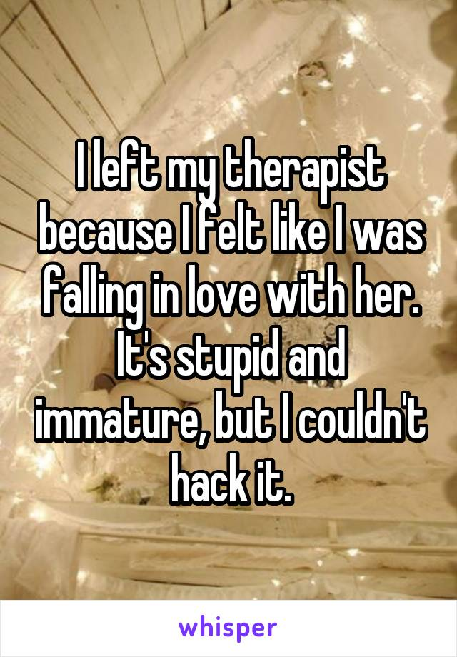 I left my therapist because I felt like I was falling in love with her. It's stupid and immature, but I couldn't hack it.