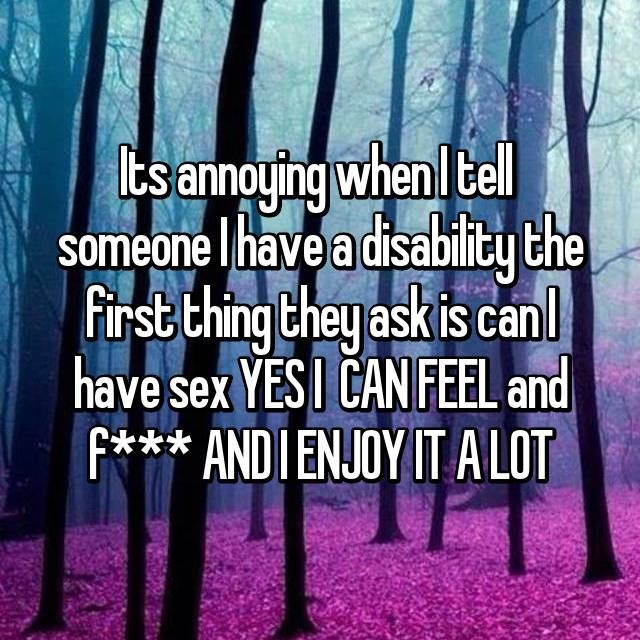 Its annoying when I tell  someone I have a disability the first thing they ask is can I have sex YES I  CAN FEEL and f*** AND I ENJOY IT A LOT