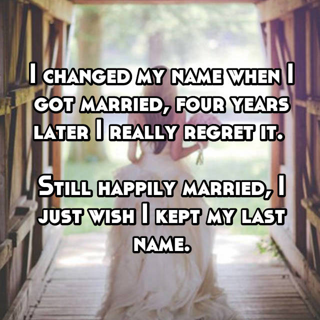 I changed my name when I got married, four years later I really regret it.   Still happily married, I just wish I kept my last name.