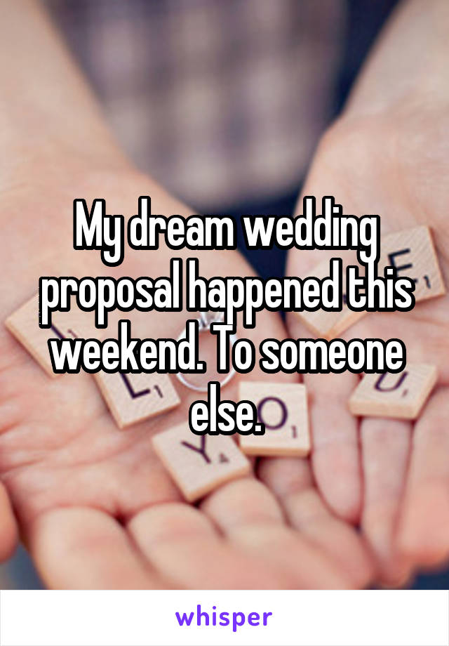 My dream wedding proposal happened this weekend. To someone else.