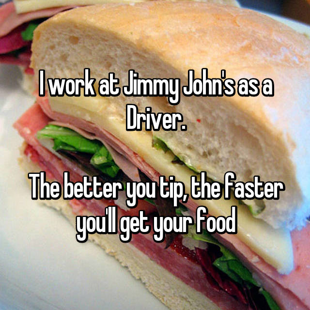 I work at Jimmy John's as a Driver.  The better you tip, the faster you'll get your food