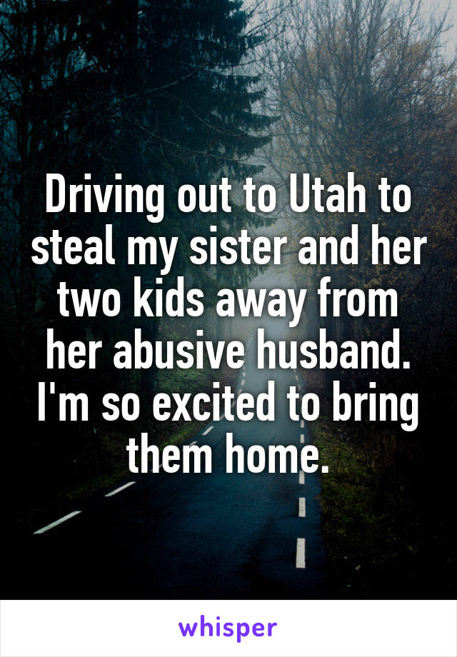 Driving out to Utah to steal my sister and her two kids away from her abusive husband. I'm so excited to bring them home.