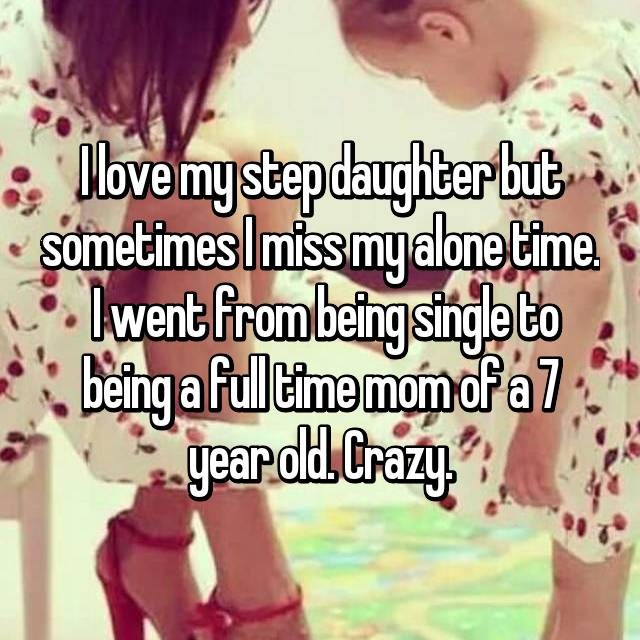 I love my step daughter but sometimes I miss my alone time.  I went from being single to being a full time mom of a 7 year old. Crazy.