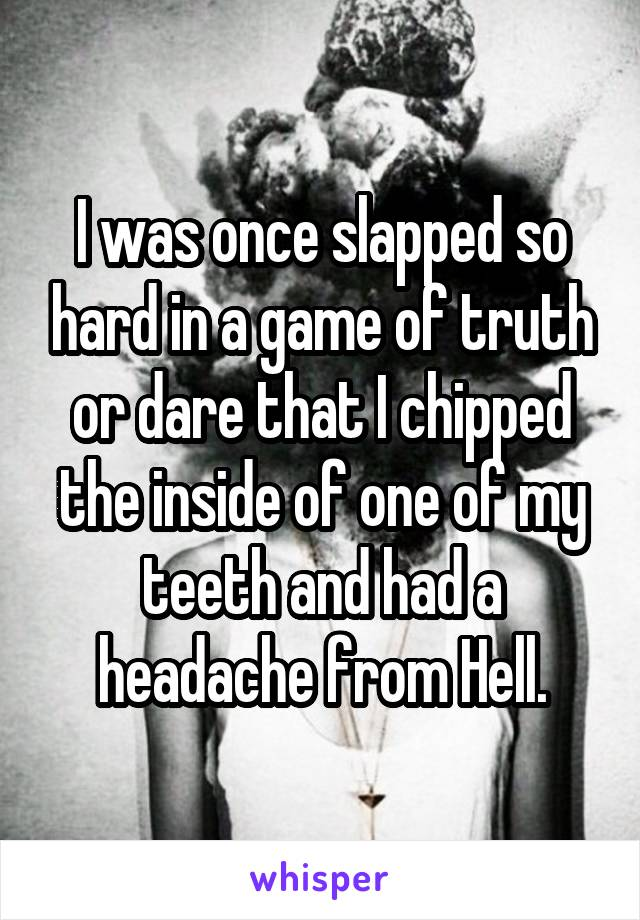 I was once slapped so hard in a game of truth or dare that I chipped the inside of one of my teeth and had a headache from Hell.