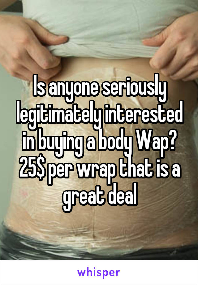 Is anyone seriously legitimately interested in buying a body Wap? 25$ per wrap that is a great deal