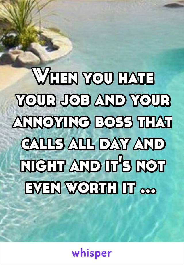 When you hate your job and your annoying boss that calls all day and night and it's not even worth it ...