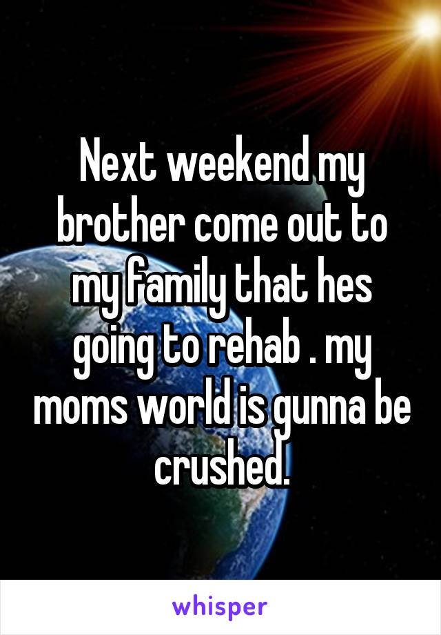 Next weekend my brother come out to my family that hes going to rehab . my moms world is gunna be crushed.