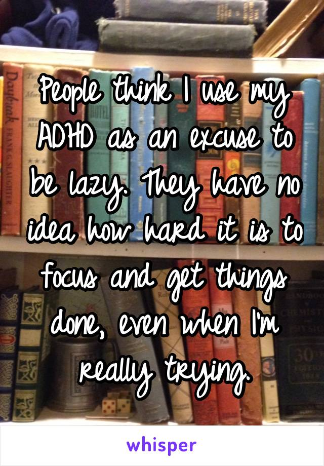 People think I use my ADHD as an excuse to be lazy. They have no idea how hard it is to focus and get things done, even when I'm really trying.