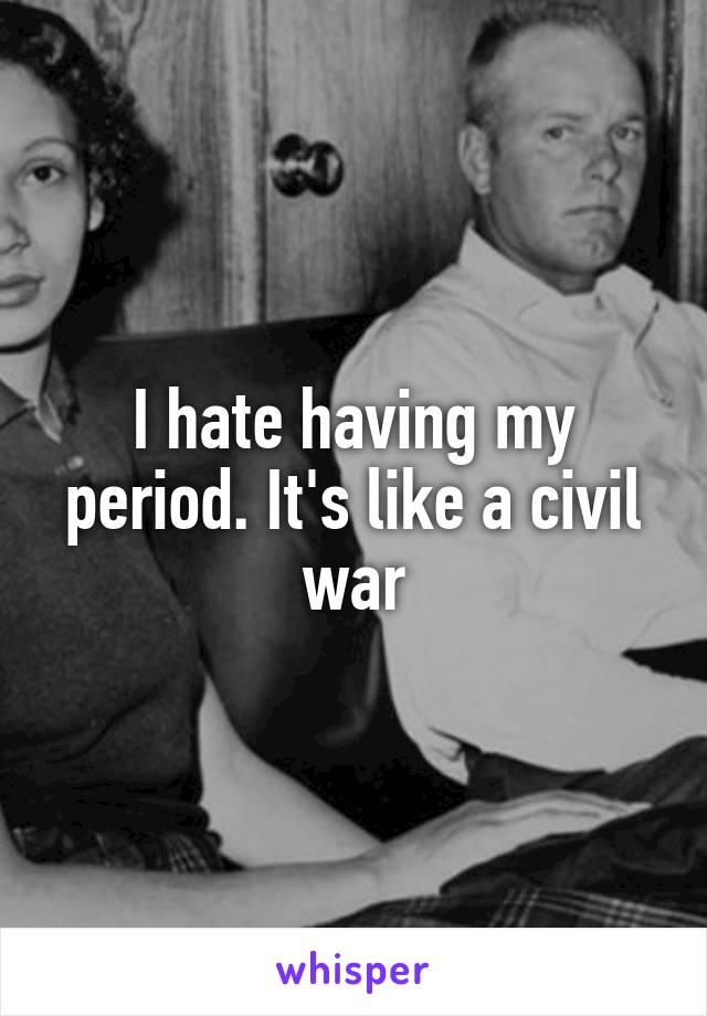I hate having my period. It's like a civil war