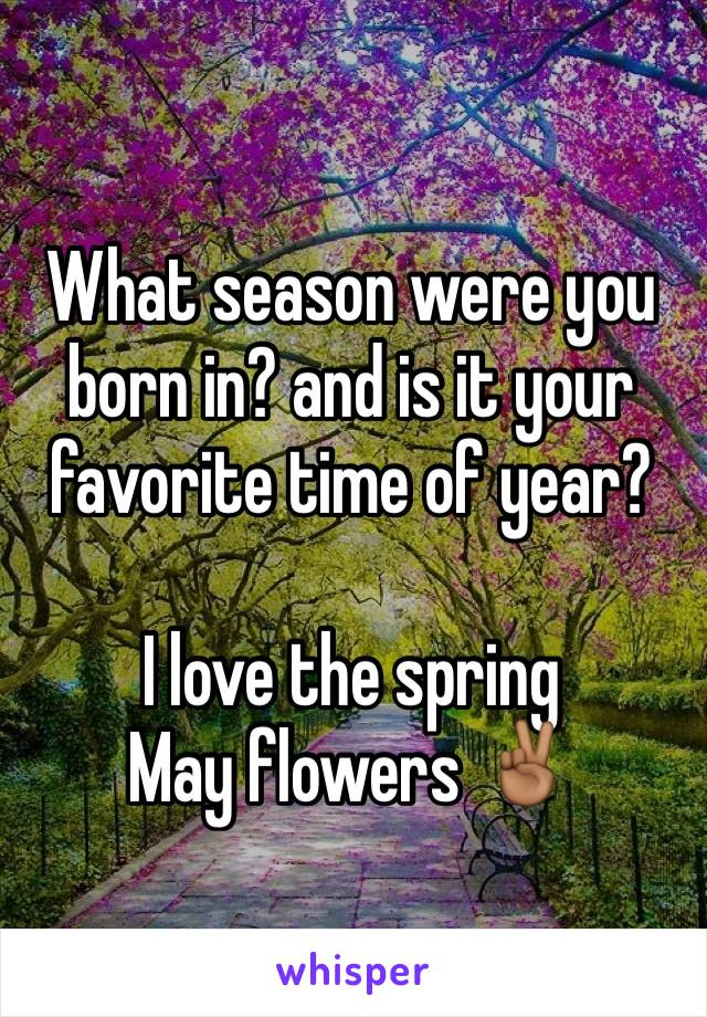 What season were you born in? and is it your favorite time of year?  I love the spring May flowers ✌🏾️