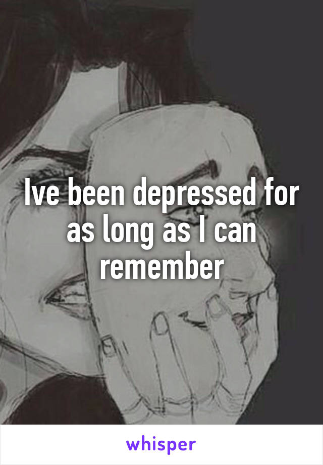 Ive been depressed for as long as I can remember