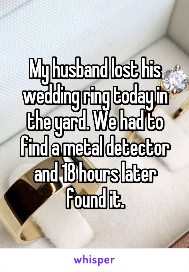 My husband lost his wedding ring today in the yard. We had to find a metal detector and 18 hours later found it.