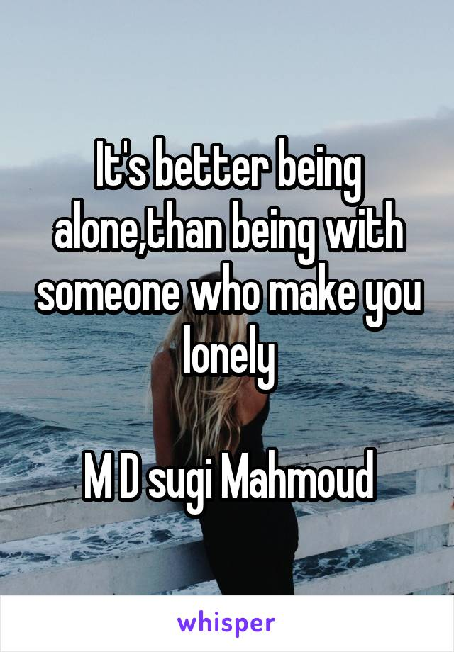 It's better being alone,than being with someone who make you lonely  M D sugi Mahmoud