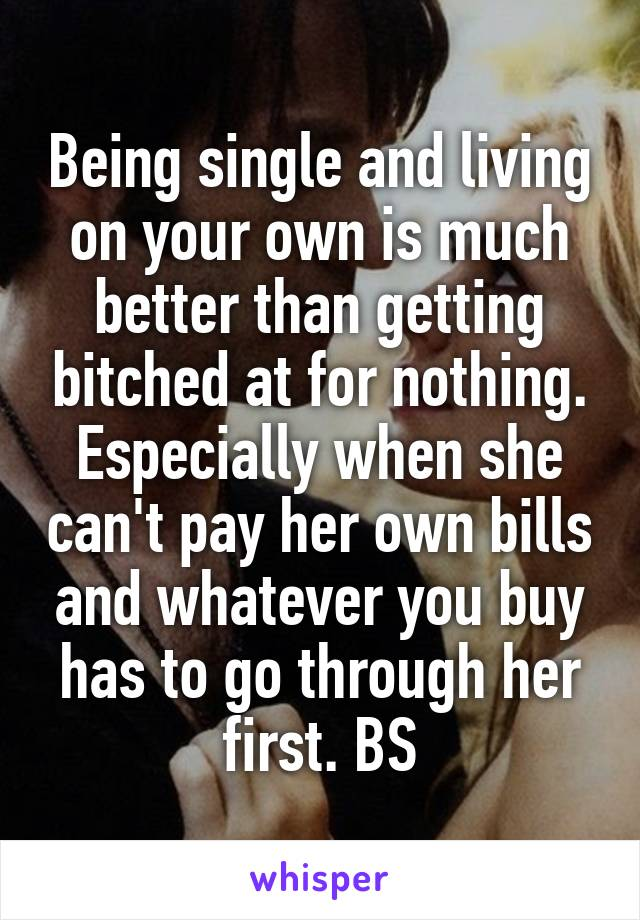 Being single and living on your own is much better than getting bitched at for nothing. Especially when she can't pay her own bills and whatever you buy has to go through her first. BS