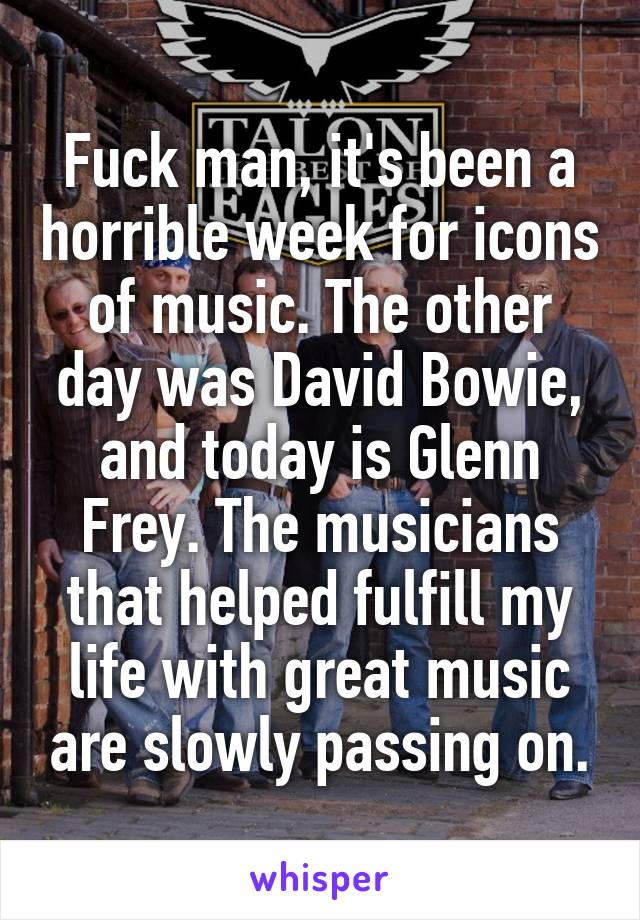 Fuck man, it's been a horrible week for icons of music. The other day was David Bowie, and today is Glenn Frey. The musicians that helped fulfill my life with great music are slowly passing on.