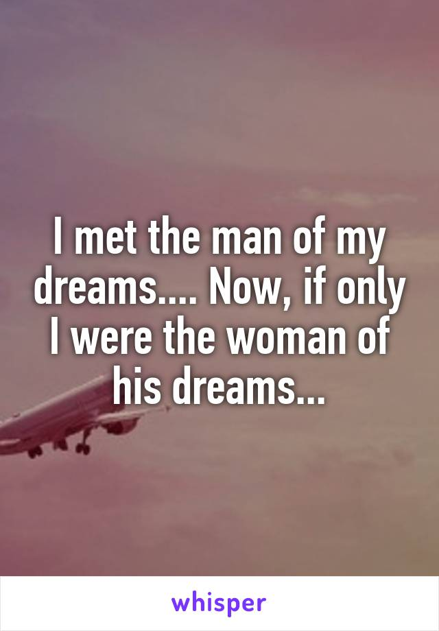 I met the man of my dreams.... Now, if only I were the woman of his dreams...