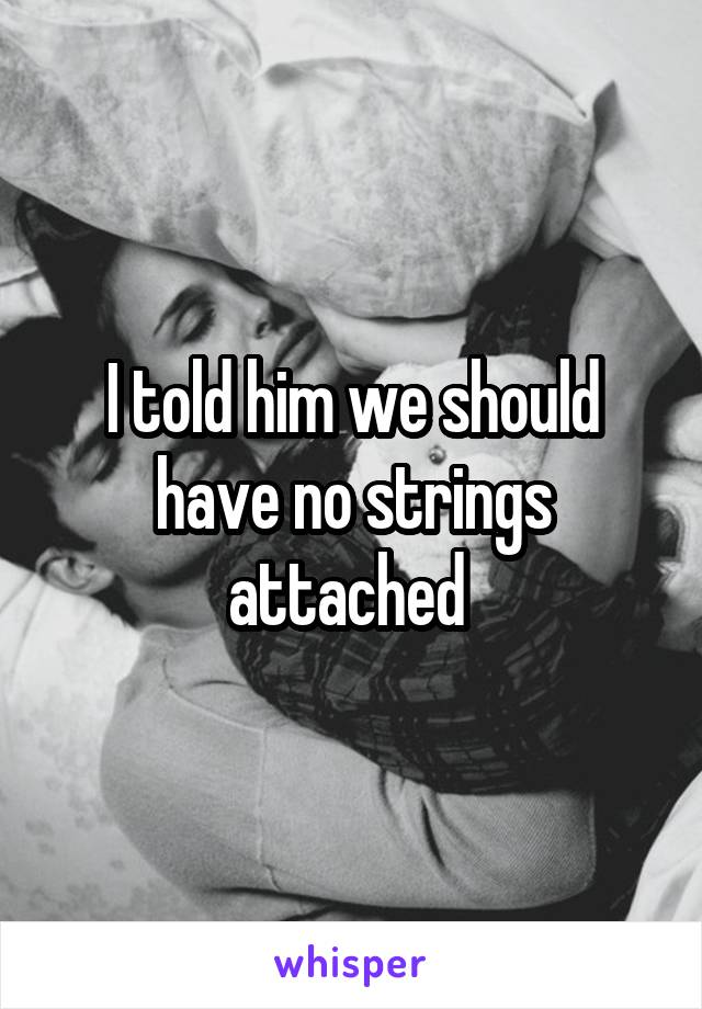 I told him we should have no strings attached