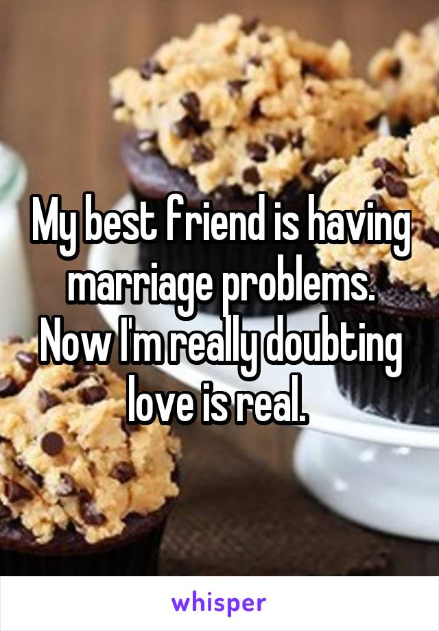 My best friend is having marriage problems. Now I'm really doubting love is real.