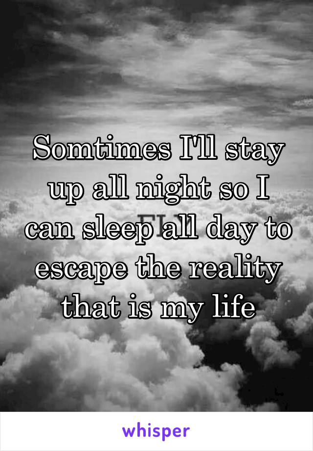Somtimes I'll stay up all night so I can sleep all day to escape the reality that is my life