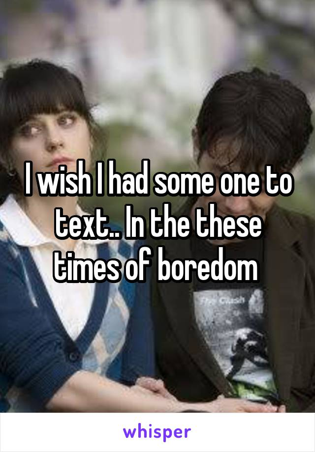 I wish I had some one to text.. In the these times of boredom