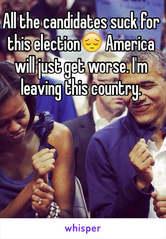 All the candidates suck for this election😔 America will just get worse. I'm leaving this country.
