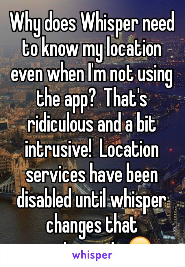 Why does Whisper need to know my location even when I'm not using the app?  That's ridiculous and a bit intrusive!  Location services have been disabled until whisper changes that requirement. 😒