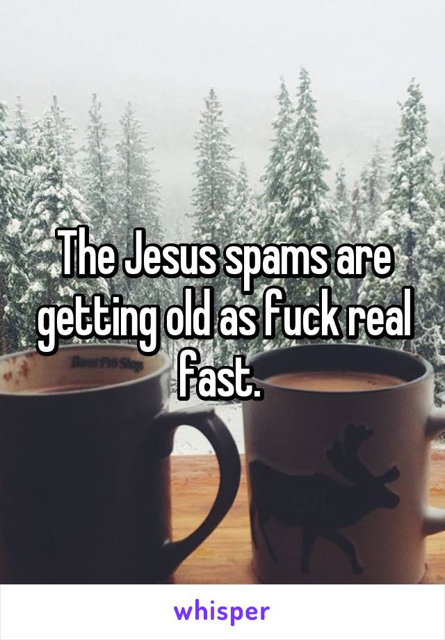 The Jesus spams are getting old as fuck real fast.