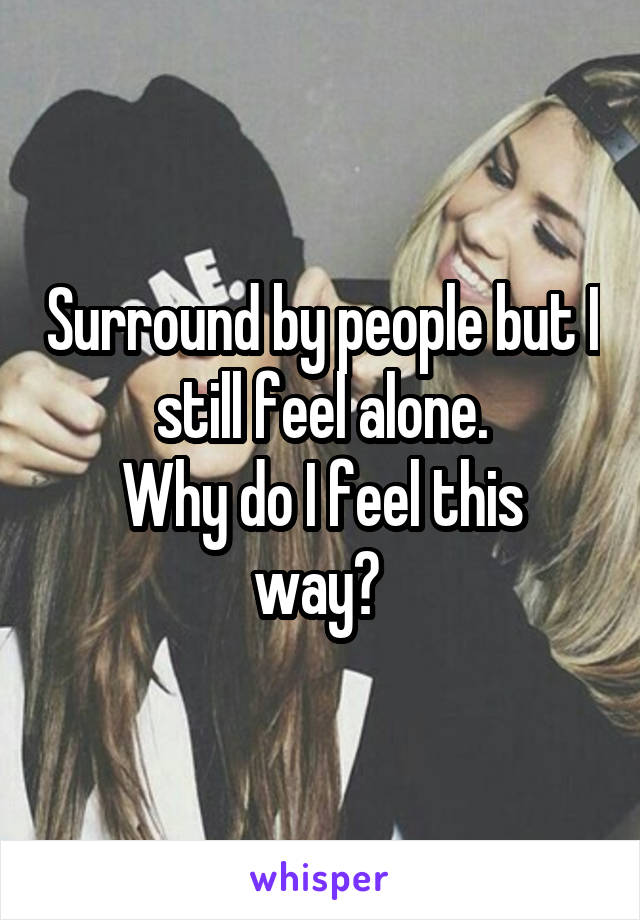 Surround by people but I still feel alone. Why do I feel this way?