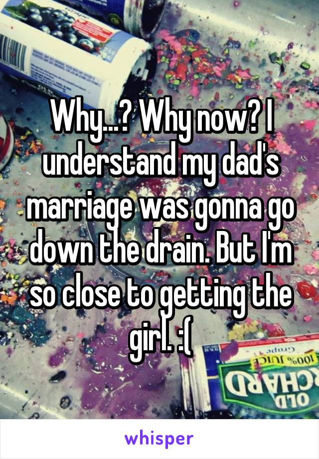 Why...? Why now? I understand my dad's marriage was gonna go down the drain. But I'm so close to getting the girl. :(