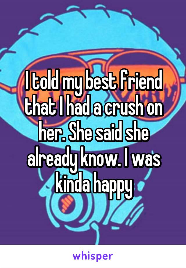 I told my best friend that I had a crush on her. She said she already know. I was kinda happy