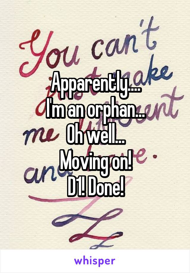 Apparently.... I'm an orphan... Oh well... Moving on! D1! Done!