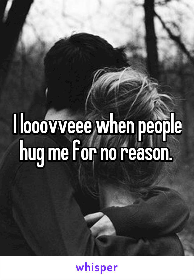 I looovveee when people hug me for no reason.