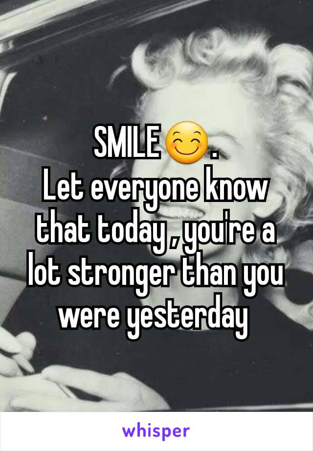 SMILE😊. Let everyone know that today , you're a lot stronger than you were yesterday
