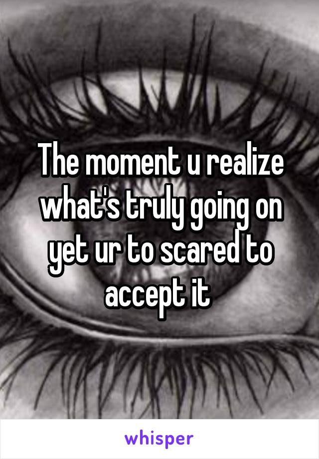 The moment u realize what's truly going on yet ur to scared to accept it