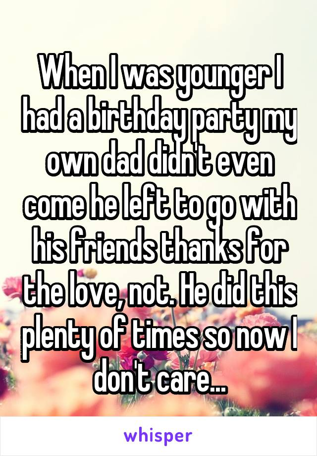 When I was younger I had a birthday party my own dad didn't even come he left to go with his friends thanks for the love, not. He did this plenty of times so now I don't care...