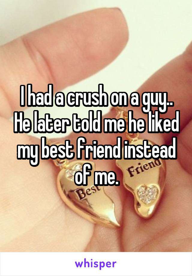 I had a crush on a guy.. He later told me he liked my best friend instead of me.