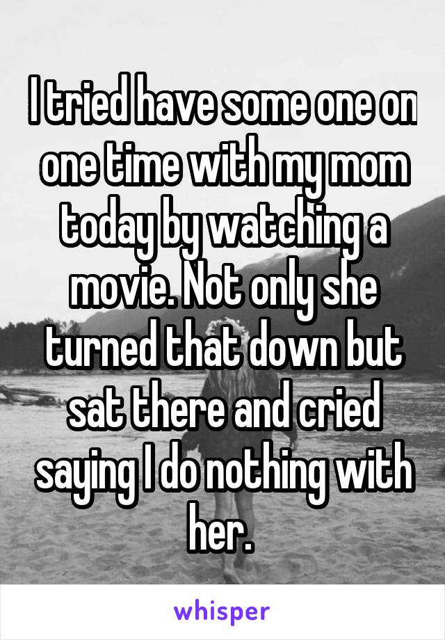 I tried have some one on one time with my mom today by watching a movie. Not only she turned that down but sat there and cried saying I do nothing with her.