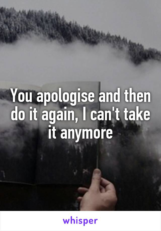 You apologise and then do it again, I can't take it anymore