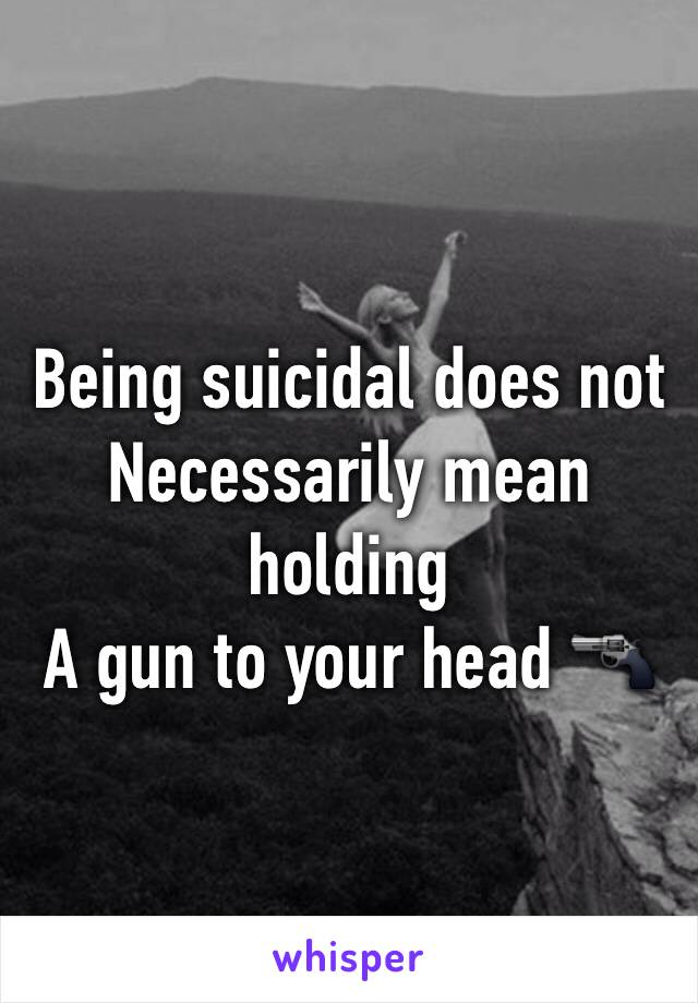 Being suicidal does not Necessarily mean holding A gun to your head 🔫