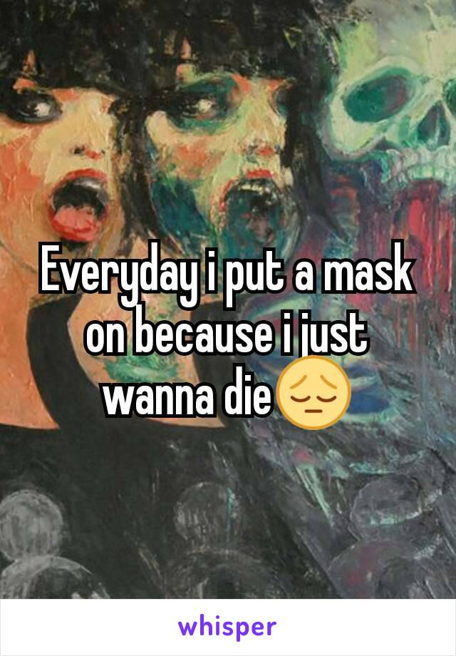 Everyday i put a mask on because i just wanna die😔