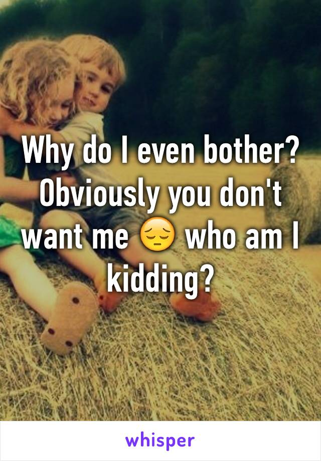 Why do I even bother? Obviously you don't want me 😔 who am I kidding?